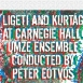 Eötvös Péter / UMZE Kamaraegyüttes - Ligeti And Kurtág At Carnegie Hall / part2
