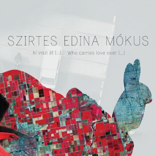 Szirtes Edina Mókus - Ki Viszi Át […] / Who Carries Love Over […]